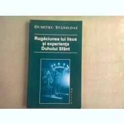 RUGACIUNEA LUI IISUS SI EXPERIENTA DUHULUI SFANT - DUMITRU STANILOAE