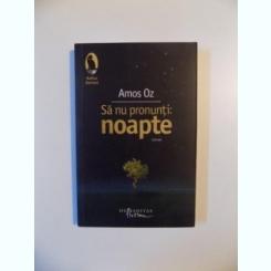 SA NU PRONUNTI NOAPTE de AMOS OZ , 2010