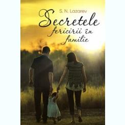 SECRETELE FERICIRII IN FAMILIE - S.N. LAZAREV