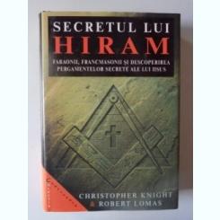 SECRETUL LUI HIRAM , FARAONII , FRANCMASONII SI DESCOPERIREA PERGAMENTELOR SECRETE ALE LUI IISUS DE CHRISTOPHER KNIGHT SI ROBERT LOMAS