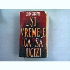 SI VREMEA E CA SA UCIZI - JOHN GRISHAM