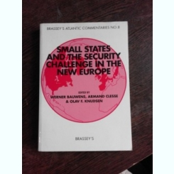 SMALL STATES AND THE SECURITY CHALLENGE IN THE NEW EUROPE - WERNER BAUWENS  (CARTE IN LIMBA ENGLEZA)