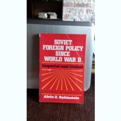 SOVIET FOREIGN POLICY SINCE WORLD WAR II - ALVIN Z. RUBINSTEIN (POLITICA EXTERNA SOVIETICA DE LA AL DOILEA RAZBOI MONDIAL)