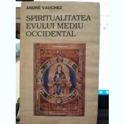 SPIRITUALITATEA EVULUI MEDIU OCCIDENTAL - ANDRE VAUCHEZ
