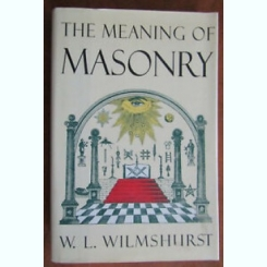 THE MEANING OF MASONRY - W.L. WILMSHURST  (CARTE IN LIMBA ENGLEZA)