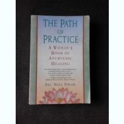 THE PATH OF PRACTICE, A WOMAN'S BOOK OF AYURVEDIC HEALING - BRI. MAYA TIWARI  (CARTE IN LIMBA ENGLEZA)