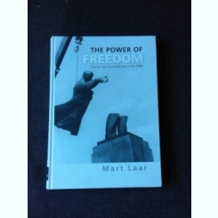 THE POWER OF FREEDOM, CENTRAL AND EASTERN EUROPE AFTER 1945 - MART LEAR  (CARTE IN LIMBA ENGLEZA)