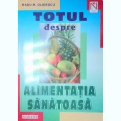TOTUL DESPRE ALIMENTATIA SANATOASA-RADU M. OLINESCU