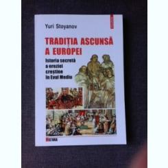 TRADITIA ASCUNSA A EUROPEI, ISTORIA SECRETA A EREZIEI CRESTINE IN EVUL MEDIU - YURI STOYANOV