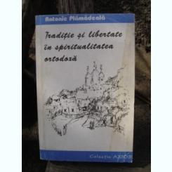 TRADITIE SI LIBERTATE IN SPIRITUALITATEA ORTODOXA - ANTONIE PLAMADEALA