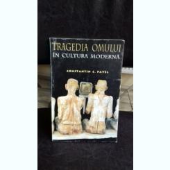 TRAGEDIA OMULUI IN CULTURA MODERNA - CONSTANTIN C. PAVEL