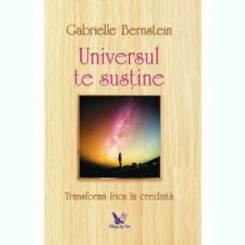 UNIVERSUL TE SUSTINE, TRANSFORMA FRICA IN CREDINTA - GABRIELLE BERNSTEIN