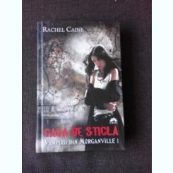 VAMPIRII DIN MORGANVILLE , VOL.I CASA DE STICLA - RACHEL CAINE