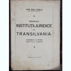 VECHILE INSTITUTII JURIDICE DIN TRANSILVANIA - ION BALTARIU