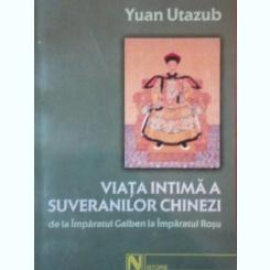 VIATA INTIMA A SUVERANILOR CHINEZI DE LA IMPARATUL GALBEN LA IMPARATUL ROSU - YUAN UTAZUB
