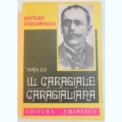 VIATA LUI I. L. CARAGIALE CARAGIALIANA DE SERBAN CIOCULESCU