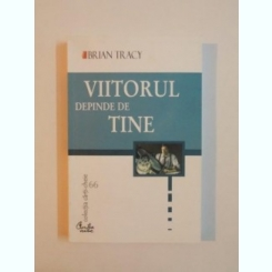 VIITORUL DEPINDE DE TINE DE BRIAN TRACY