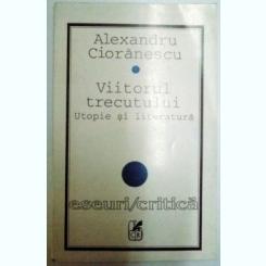 VIITORUL TRECUTULUI , UTOPIE SI LITERATURA DE ALEXANDRU CIORANESCU , 1996