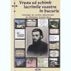 VREAU SA SCHIMB LACRIMILE VOASTRE IN BUCURIE (Antologie de cuvinte duhovnicesti ale Parintelui Arsenie Boca)