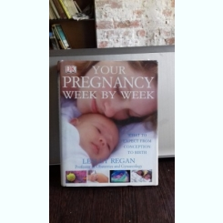 YOUR PREGNANCY WEEK BY WEEK - LESSLY REGAN  (EVOLUTIA SARCINII, SAPATAMANA CU SAPTAMANA)