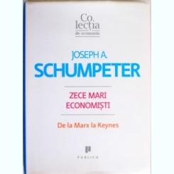 ZECE MARI ECONOMISTI , DE LA MERX LA KEYNES DE JOSEPH A. SCHUMPETER ,