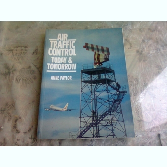 AIR TRAFFIC CONTROL TODAY & TOMORROW - ANNE PAYLOR  (CARTE IN LIMBA ENGLEZA)