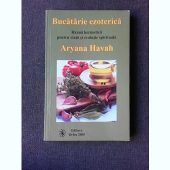 BUCATARIE EZOTERICA, HRANA ERMETICA PENTRU VIATA SI EVOLUTIE SPIRITUALA - ARYANA HAVAH