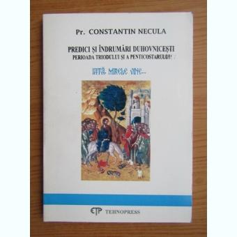 Constantin Necula - Iata, mirele vine. Predici si indrumari duhovnicesti. Perioada triodului si a penticostarulu