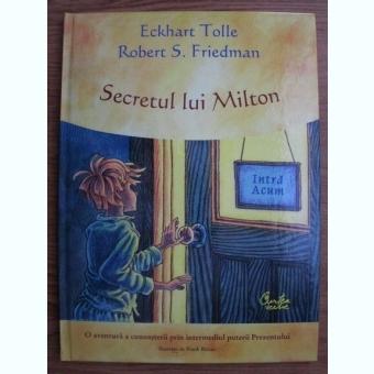 Eckhart Tolle, Robert S. Friedman - Secretul lui Milton. O aventura a cunoasterii prin intermediul puterii Prezentului
