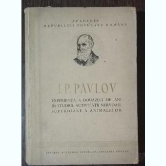 EXPERIENTA A DOUAZECI DE ANI IN STUDIUL ACTIVITATII NERVOASE SUPERIOARE A ANIMALELOR - I . P . PAVLOV