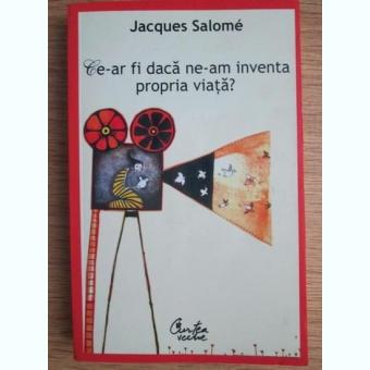 Jacques Salome - Ce-ar fi daca ne-am inventa propria viata?