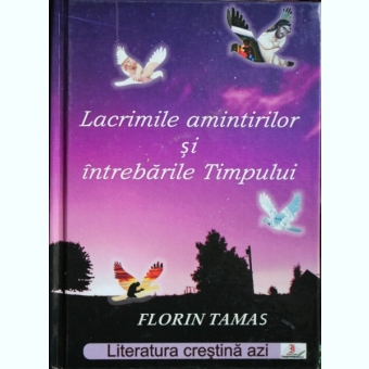LACRIMILE AMINTIRILOR SI INTREBARILE TIMPULUI, FLORIN TAMAS
