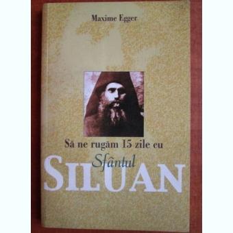 Maxime Egger - Sa ne rugam 15 zile cu Sfantul Siluan