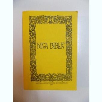 MICA BIBLIE , TIPARITA SUB INDRUMAREA SI CU PURTAREA DE GRIJA A PREA FERICITULUI PARINTE TEOCTIST PATRIARHUL BISERICII ORTODOXE ROMANE , EDITIA A CINCEA , 1991