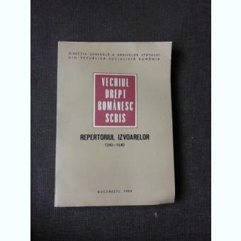 VECHIUL DREPT ROMÂNESC SCRIS, REPERTORIUL IZVOARELOR 1340-1640 - RADU CONSTANTINESCU