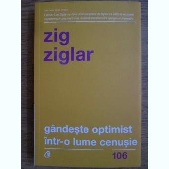 Zig Ziglar - Gandeste optimist intr-o lume cenusie